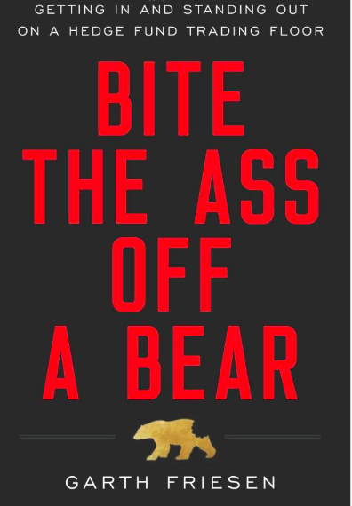 Bite the Ass Off a Bear: Getting In and Standing Out on a Hedge Fund Trading Floor by Garth Friesen