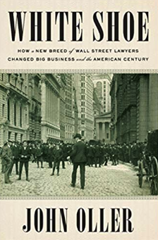 White Shoe: How a New Breed of Wall Street Lawyers Changed Big Business and the American Century by John Oller