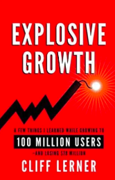 Explosive Growth: A Few Things I Learned While Growing To 100 Million Users – And Losing $78 Million by Cliff Lerner